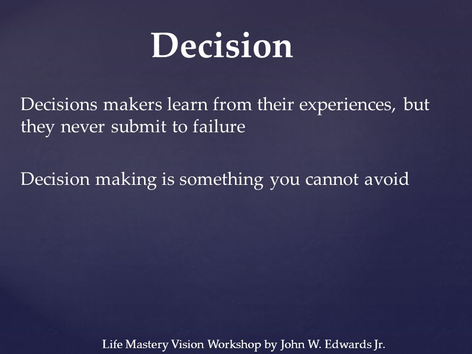Decisions makers learn from their experiences, but they never submit to failure Decision making is something you cannot avoid Decision Life Mastery Vi