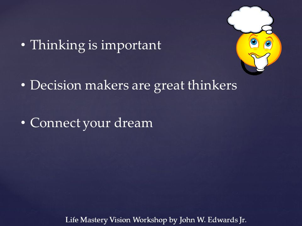 Thinking is important Decision makers are great thinkers Connect your dream Life Mastery Vision Workshop by John W.