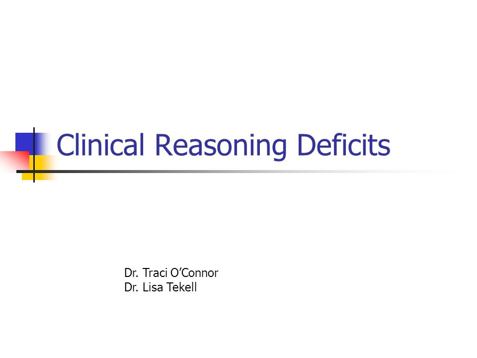 Clinical Reasoning Deficits Dr. Traci O'Connor Dr. Lisa Tekell