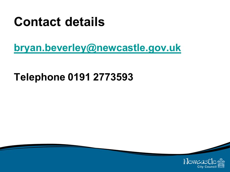 Contact details bryan.beverley@newcastle.gov.uk Telephone 0191 2773593