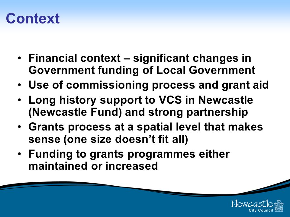 Context Financial context – significant changes in Government funding of Local Government Use of commissioning process and grant aid Long history support to VCS in Newcastle (Newcastle Fund) and strong partnership Grants process at a spatial level that makes sense (one size doesn't fit all) Funding to grants programmes either maintained or increased