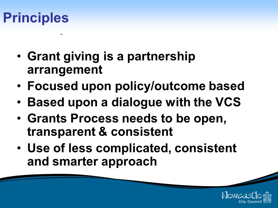 Principles of review Grant giving is a partnership arrangement Focused upon policy/outcome based Based upon a dialogue with the VCS Grants Process needs to be open, transparent & consistent Use of less complicated, consistent and smarter approach Principles