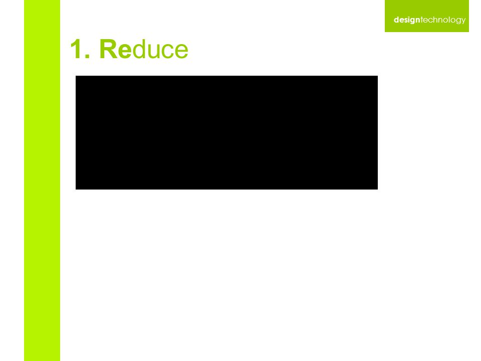 design technology 1. Reduce