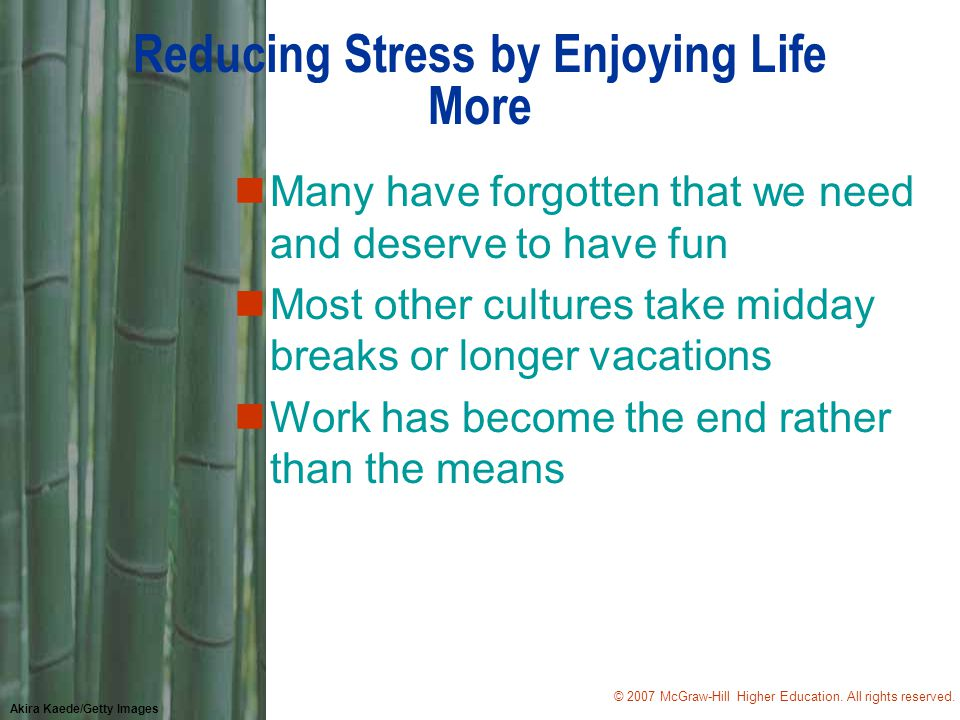 © 2007 McGraw-Hill Higher Education. All rights reserved. Akira Kaede/Getty Images Reducing Stress by Enjoying Life More nMany have forgotten that we
