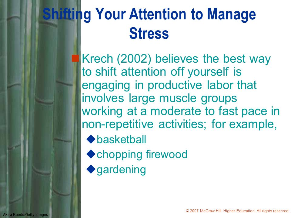 © 2007 McGraw-Hill Higher Education. All rights reserved. Akira Kaede/Getty Images Shifting Your Attention to Manage Stress nKrech (2002) believes the