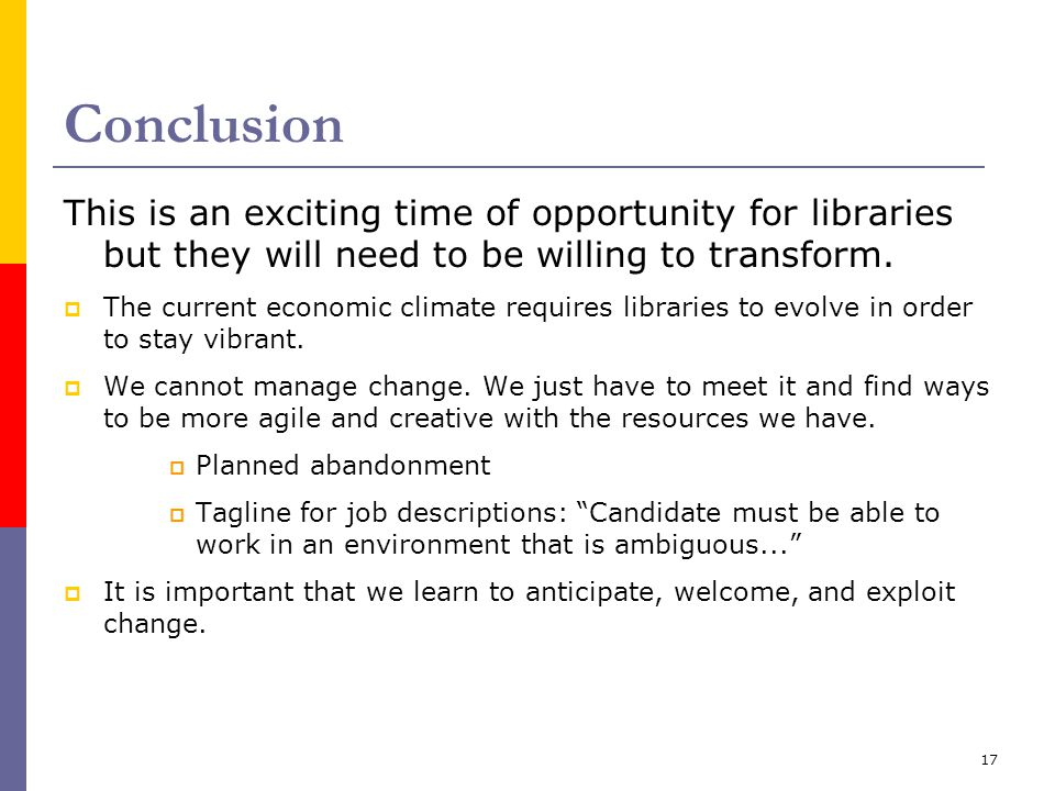 17 Conclusion This is an exciting time of opportunity for libraries but they will need to be willing to transform.  The current economic climate requ
