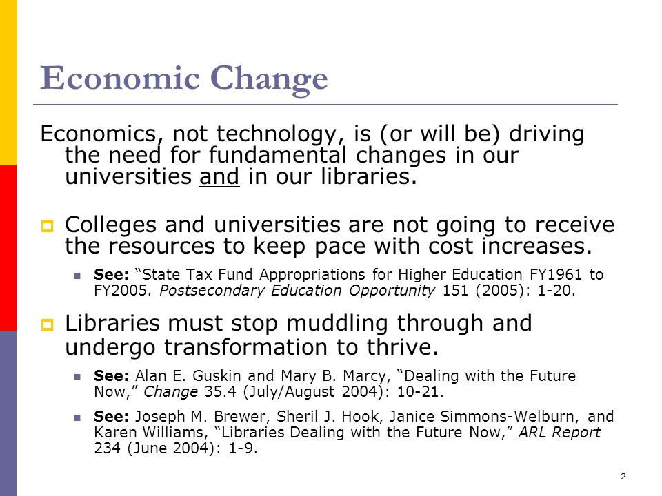 2 Economic Change Economics, not technology, is (or will be) driving the need for fundamental changes in our universities and in our libraries.