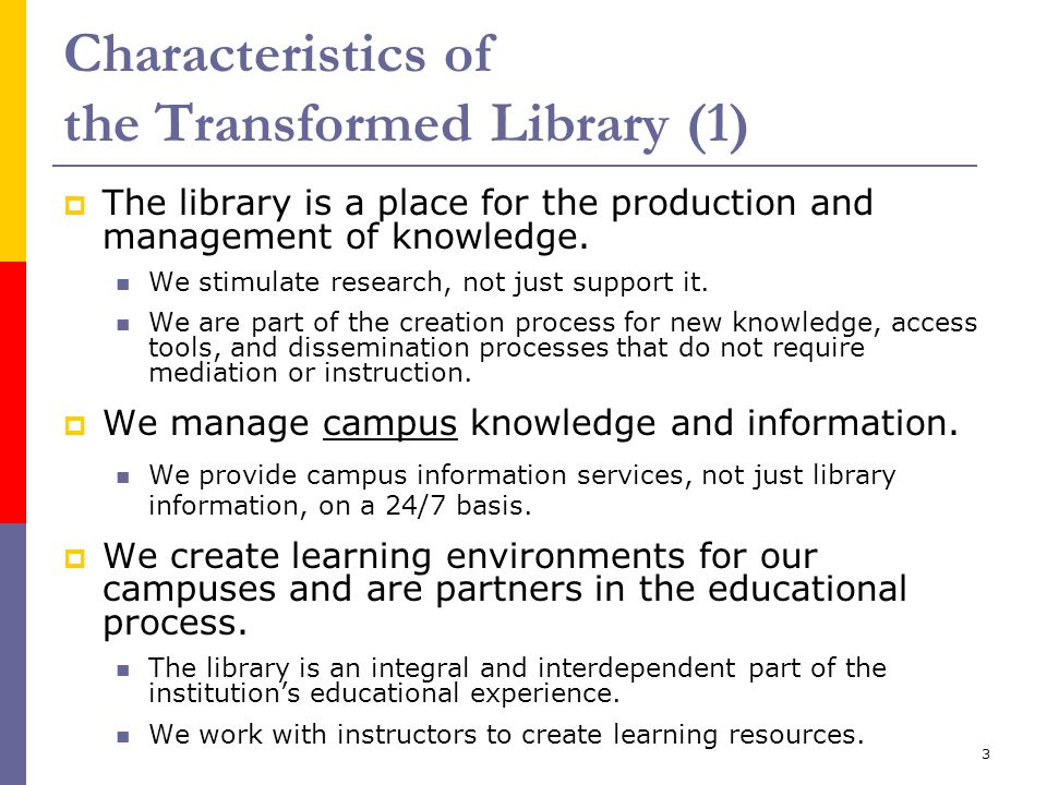 3 Characteristics of the Transformed Library (1)  The library is a place for the production and management of knowledge. We stimulate research, not j