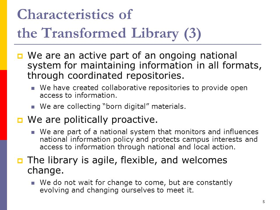 5 Characteristics of the Transformed Library (3)  We are an active part of an ongoing national system for maintaining information in all formats, through coordinated repositories.