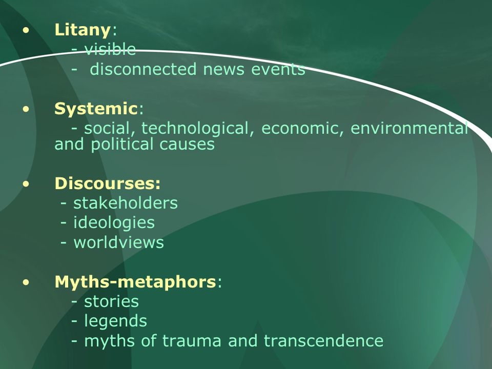 Litany: - visible - disconnected news events Systemic: - social, technological, economic, environmental and political causes Discourses: - stakeholders - ideologies - worldviews Myths-metaphors: - stories - legends - myths of trauma and transcendence
