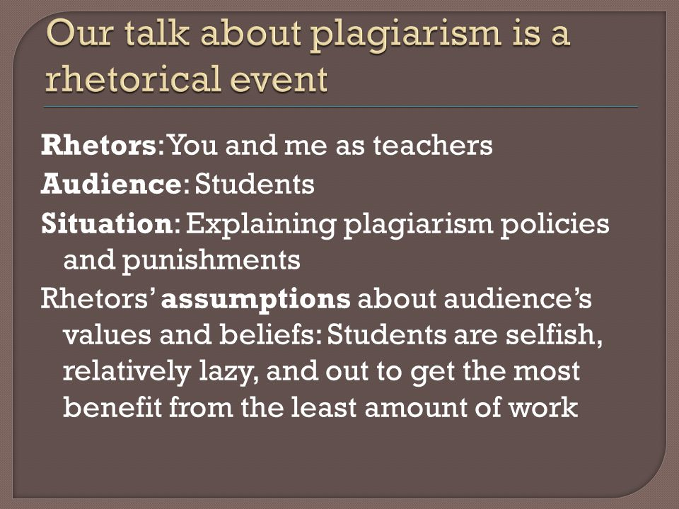 Rhetors: You and me as teachers Audience: Students Situation: Explaining plagiarism policies and punishments Rhetors' assumptions about audience's values and beliefs: Students are selfish, relatively lazy, and out to get the most benefit from the least amount of work