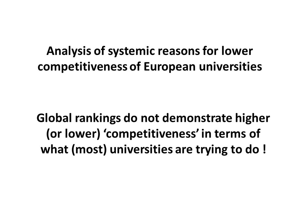 Analysis of systemic reasons for lower competitiveness of European universities Global rankings do not demonstrate higher (or lower) 'competitiveness' in terms of what (most) universities are trying to do !