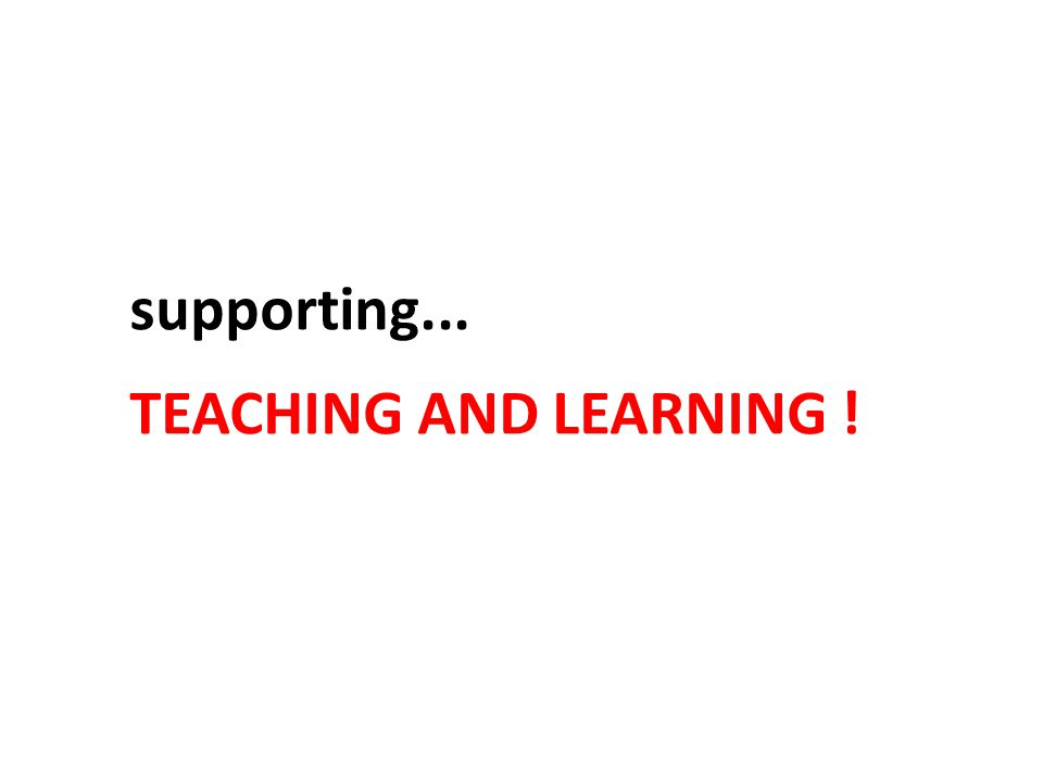 supporting... TEACHING AND LEARNING !