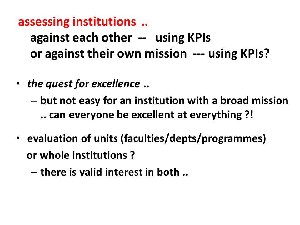 assessing institutions.. against each other -- using KPIs or against their own mission --- using KPIs? the quest for excellence.. – but not easy for a