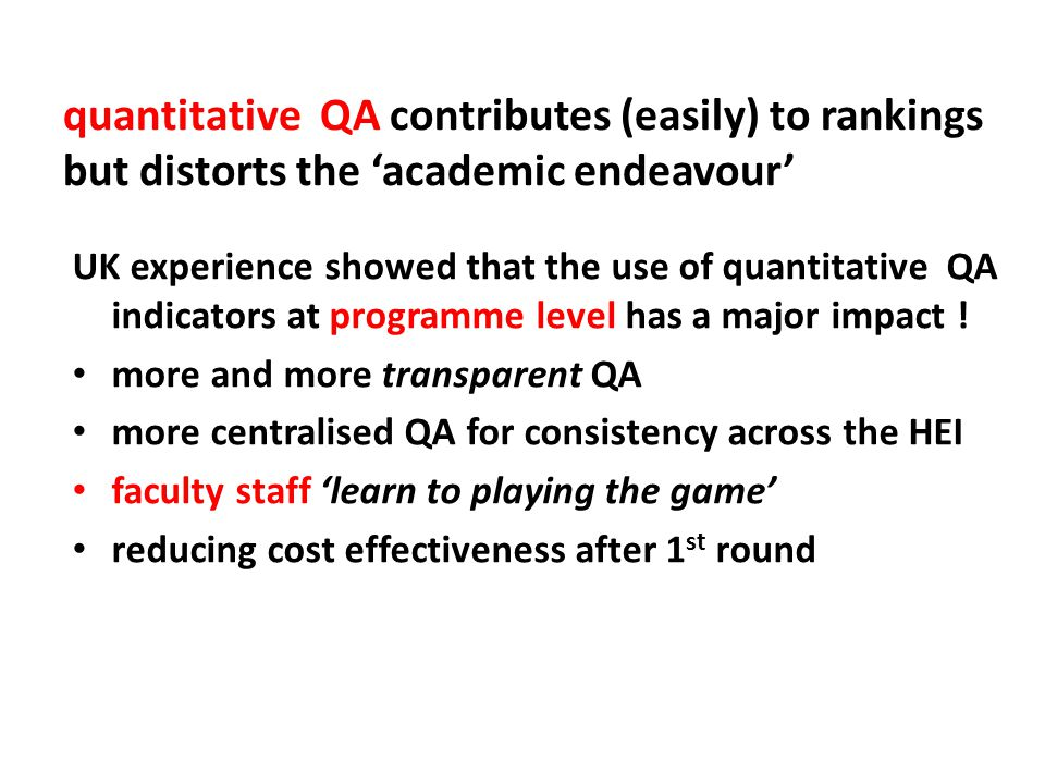 quantitative QA contributes (easily) to rankings but distorts the 'academic endeavour' UK experience showed that the use of quantitative QA indicators at programme level has a major impact .