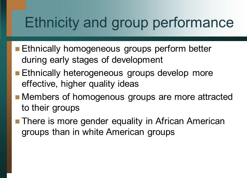 Ethnicity and group performance Ethnically homogeneous groups perform better during early stages of development Ethnically heterogeneous groups develop more effective, higher quality ideas Members of homogenous groups are more attracted to their groups There is more gender equality in African American groups than in white American groups