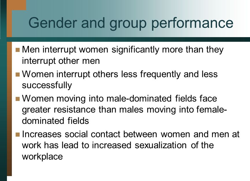 Gender and group performance Men interrupt women significantly more than they interrupt other men Women interrupt others less frequently and less successfully Women moving into male-dominated fields face greater resistance than males moving into female- dominated fields Increases social contact between women and men at work has lead to increased sexualization of the workplace
