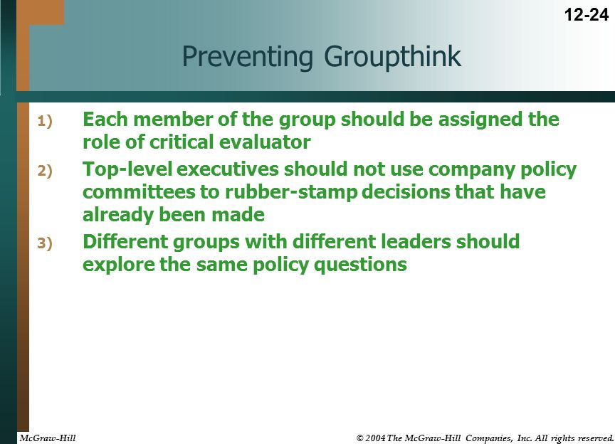 Preventing Groupthink 1) Each member of the group should be assigned the role of critical evaluator 2) Top-level executives should not use company policy committees to rubber-stamp decisions that have already been made 3) Different groups with different leaders should explore the same policy questions 12-24 McGraw-Hill © 2004 The McGraw-Hill Companies, Inc.
