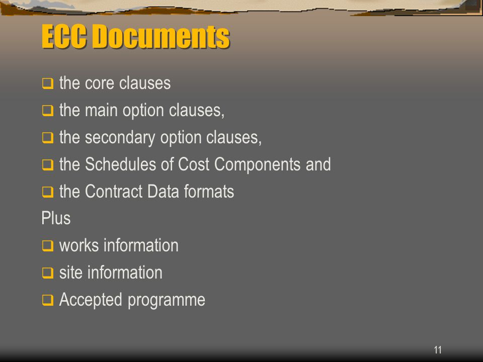 11 ECC Documents  the core clauses  the main option clauses,  the secondary option clauses,  the Schedules of Cost Components and  the Contract Data formats Plus  works information  site information  Accepted programme