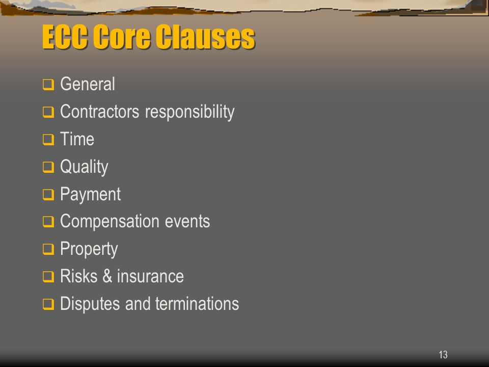 13 ECC Core Clauses  General  Contractors responsibility  Time  Quality  Payment  Compensation events  Property  Risks & insurance  Disputes and terminations