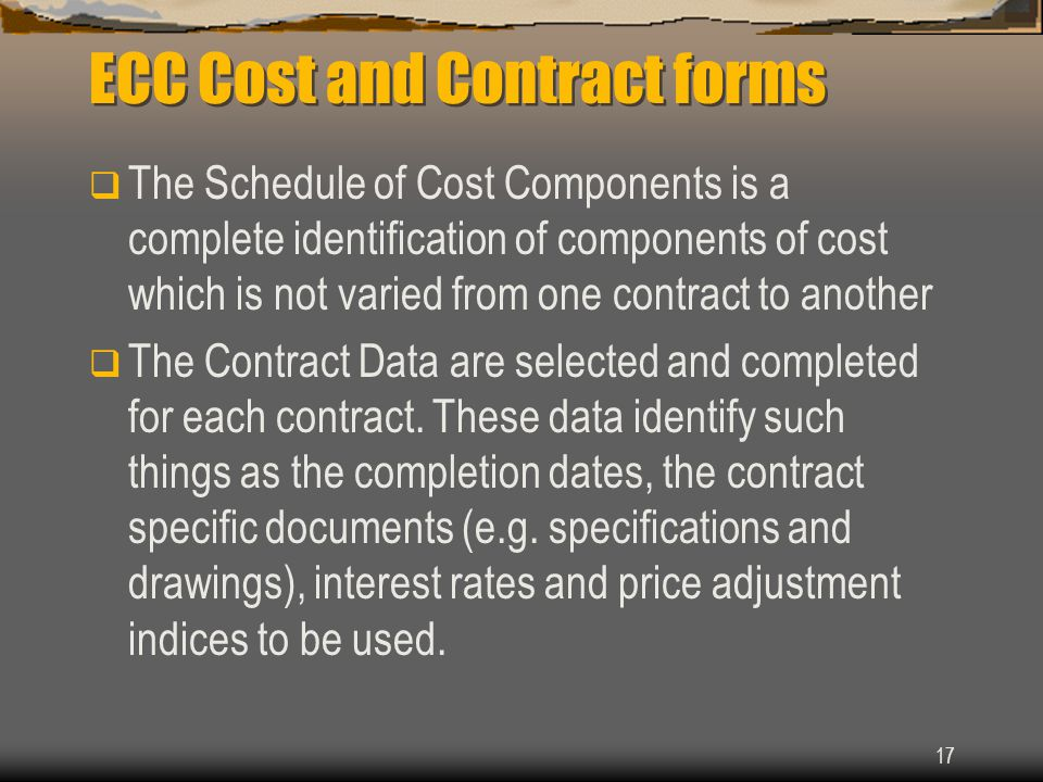 17 ECC Cost and Contract forms  The Schedule of Cost Components is a complete identification of components of cost which is not varied from one contract to another  The Contract Data are selected and completed for each contract.