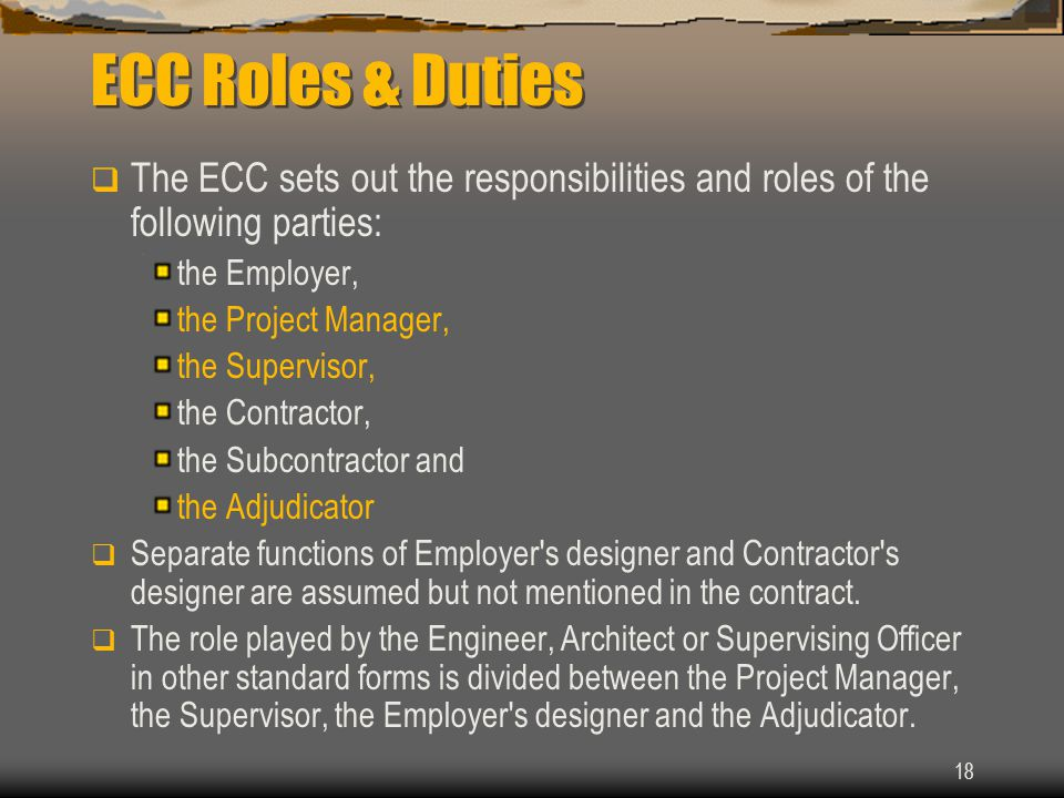 18 ECC Roles & Duties  The ECC sets out the responsibilities and roles of the following parties: the Employer, the Project Manager, the Supervisor, the Contractor, the Subcontractor and the Adjudicator  Separate functions of Employer s designer and Contractor s designer are assumed but not mentioned in the contract.