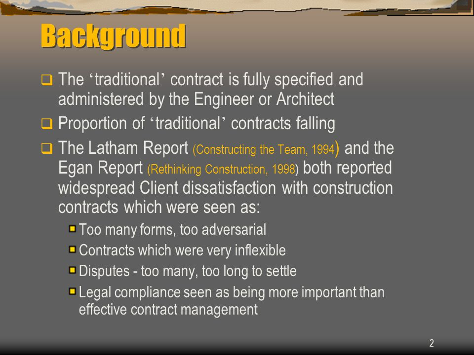 2 Background  The ' traditional ' contract is fully specified and administered by the Engineer or Architect  Proportion of ' traditional ' contracts falling  The Latham Report (Constructing the Team, 1994 ) and the Egan Report (Rethinking Construction, 1998) both reported widespread Client dissatisfaction with construction contracts which were seen as: Too many forms, too adversarial Contracts which were very inflexible Disputes - too many, too long to settle Legal compliance seen as being more important than effective contract management