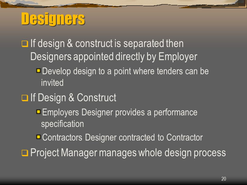 20 Designers  If design & construct is separated then Designers appointed directly by Employer Develop design to a point where tenders can be invited  If Design & Construct Employers Designer provides a performance specification Contractors Designer contracted to Contractor  Project Manager manages whole design process