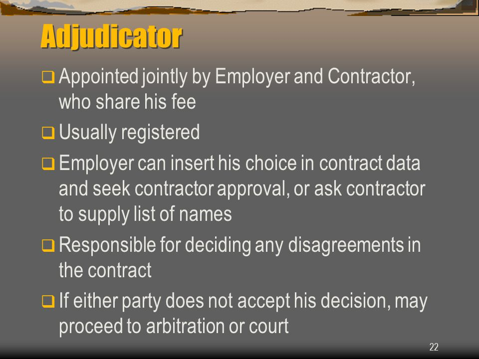 22 Adjudicator  Appointed jointly by Employer and Contractor, who share his fee  Usually registered  Employer can insert his choice in contract data and seek contractor approval, or ask contractor to supply list of names  Responsible for deciding any disagreements in the contract  If either party does not accept his decision, may proceed to arbitration or court