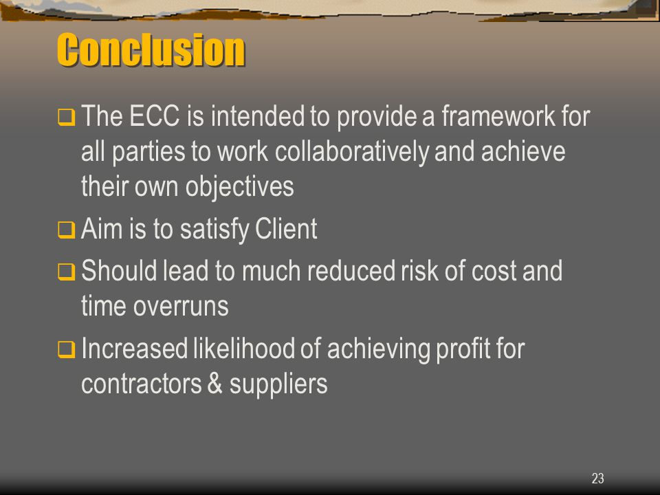 23 Conclusion  The ECC is intended to provide a framework for all parties to work collaboratively and achieve their own objectives  Aim is to satisfy Client  Should lead to much reduced risk of cost and time overruns  Increased likelihood of achieving profit for contractors & suppliers
