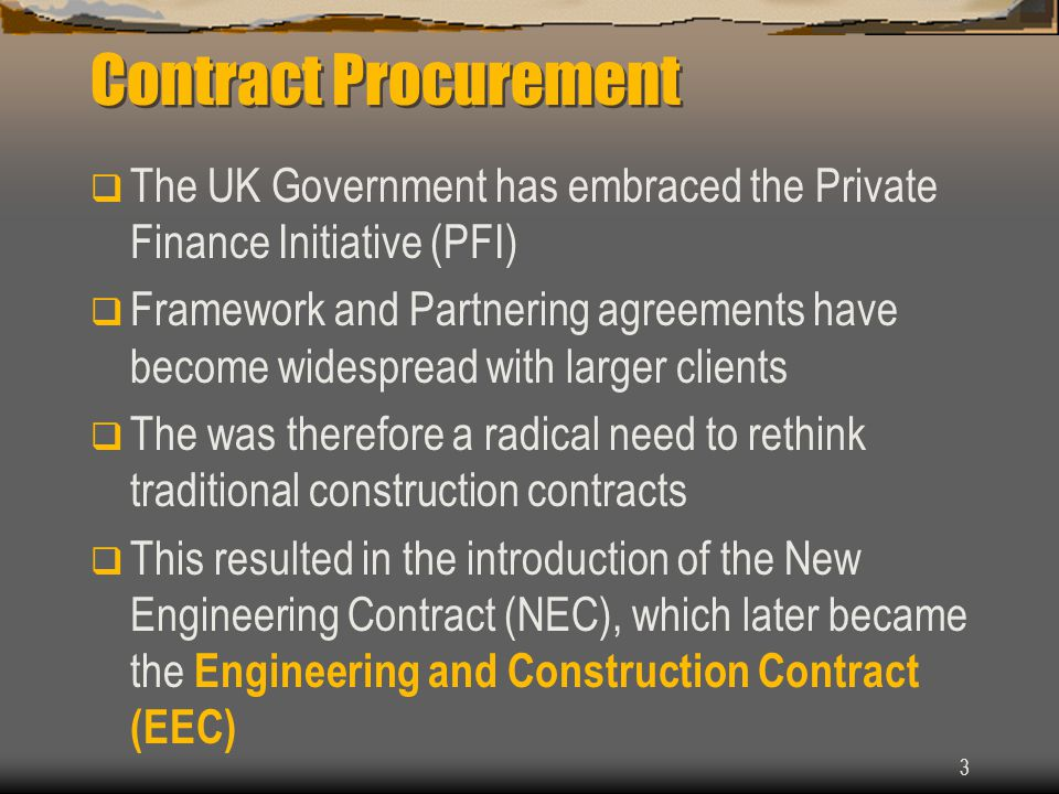 3 Contract Procurement  The UK Government has embraced the Private Finance Initiative (PFI)  Framework and Partnering agreements have become widespread with larger clients  The was therefore a radical need to rethink traditional construction contracts  This resulted in the introduction of the New Engineering Contract (NEC), which later became the Engineering and Construction Contract (EEC)