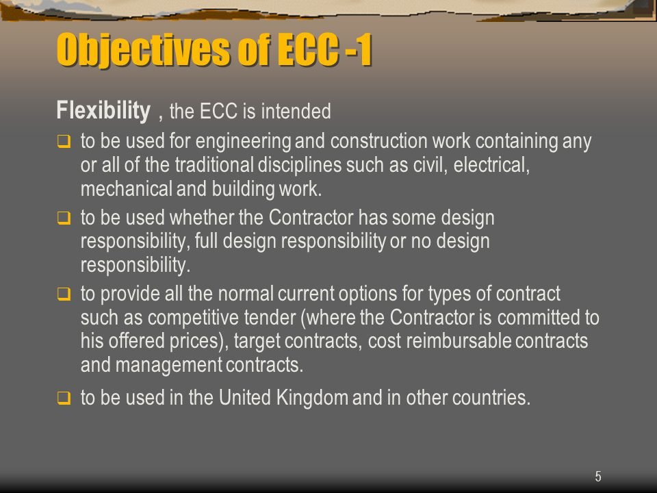 5 Objectives of ECC -1 Flexibility, the ECC is intended  to be used for engineering and construction work containing any or all of the traditional disciplines such as civil, electrical, mechanical and building work.