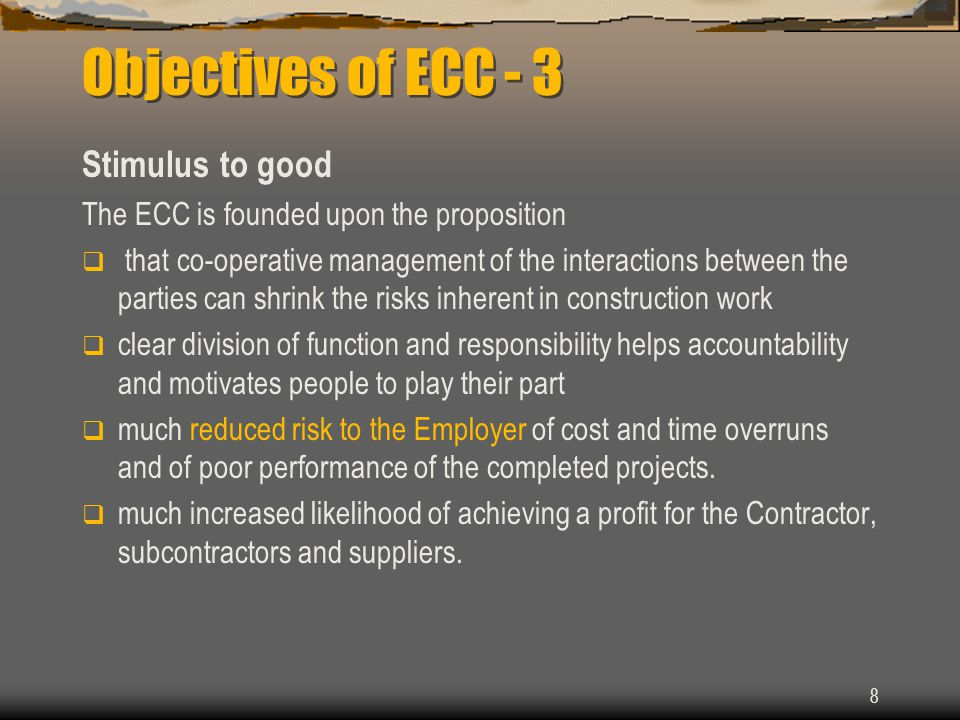 8 Objectives of ECC - 3 Stimulus to good The ECC is founded upon the proposition  that co-operative management of the interactions between the parties can shrink the risks inherent in construction work  clear division of function and responsibility helps accountability and motivates people to play their part  much reduced risk to the Employer of cost and time overruns and of poor performance of the completed projects.