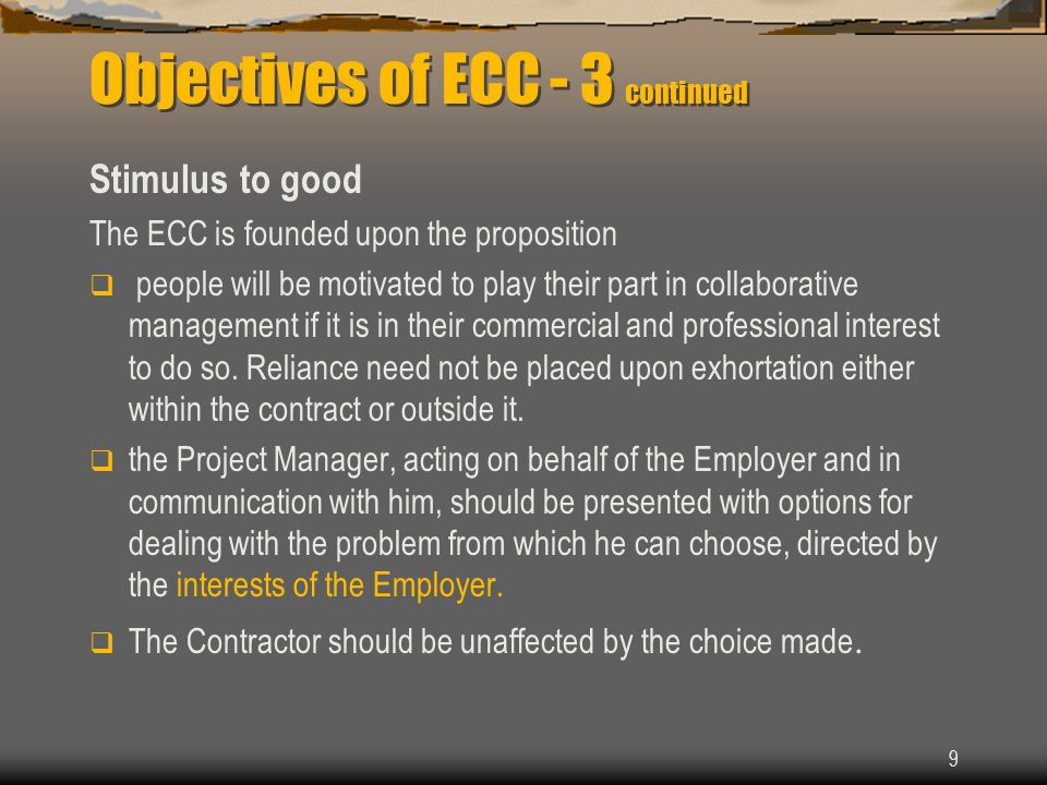 9 Objectives of ECC - 3 continued Stimulus to good The ECC is founded upon the proposition  people will be motivated to play their part in collaborative management if it is in their commercial and professional interest to do so.