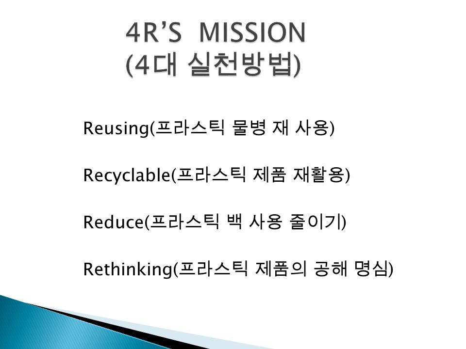Reusing( 프라스틱 물병 재 사용 ) Recyclable( 프라스틱 제품 재활용 ) Reduce( 프라스틱 백 사용 줄이기 ) Rethinking( 프라스틱 제품의 공해 명심 )