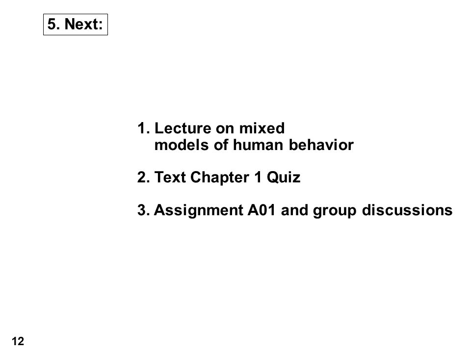 5. Next: 1. Lecture on mixed models of human behavior 2. Text Chapter 1 Quiz 3. Assignment A01 and group discussions 12