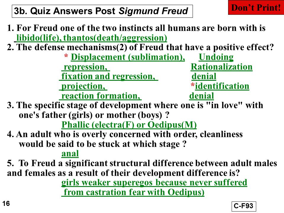 3b. Quiz Answers Post Sigmund Freud 1. For Freud one of the two instincts all humans are born with is libido(life), thantos(death/aggression) 2. The d