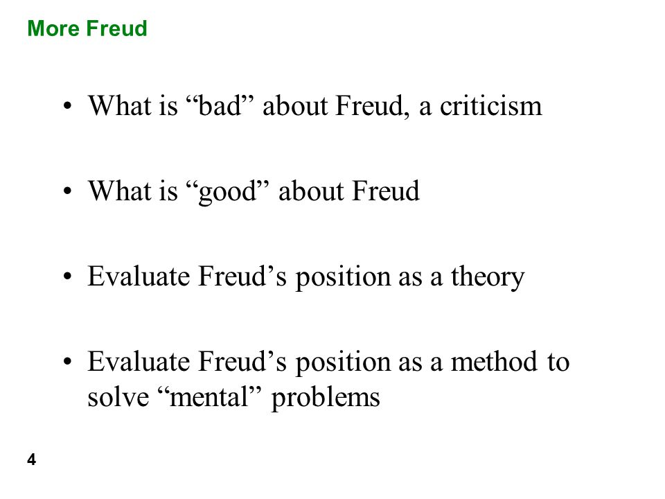 More Freud What is bad about Freud, a criticism What is good about Freud Evaluate Freud's position as a theory Evaluate Freud's position as a method to solve mental problems 4