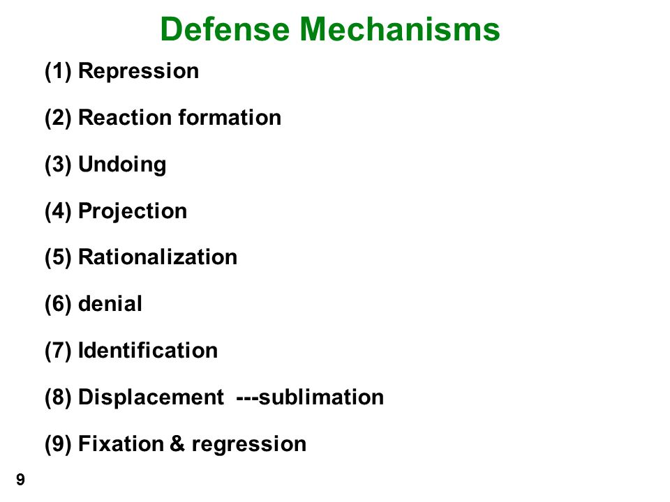Defense Mechanisms (1) Repression (2) Reaction formation (3) Undoing (4) Projection (5) Rationalization (6) denial (7) Identification (8) Displacement