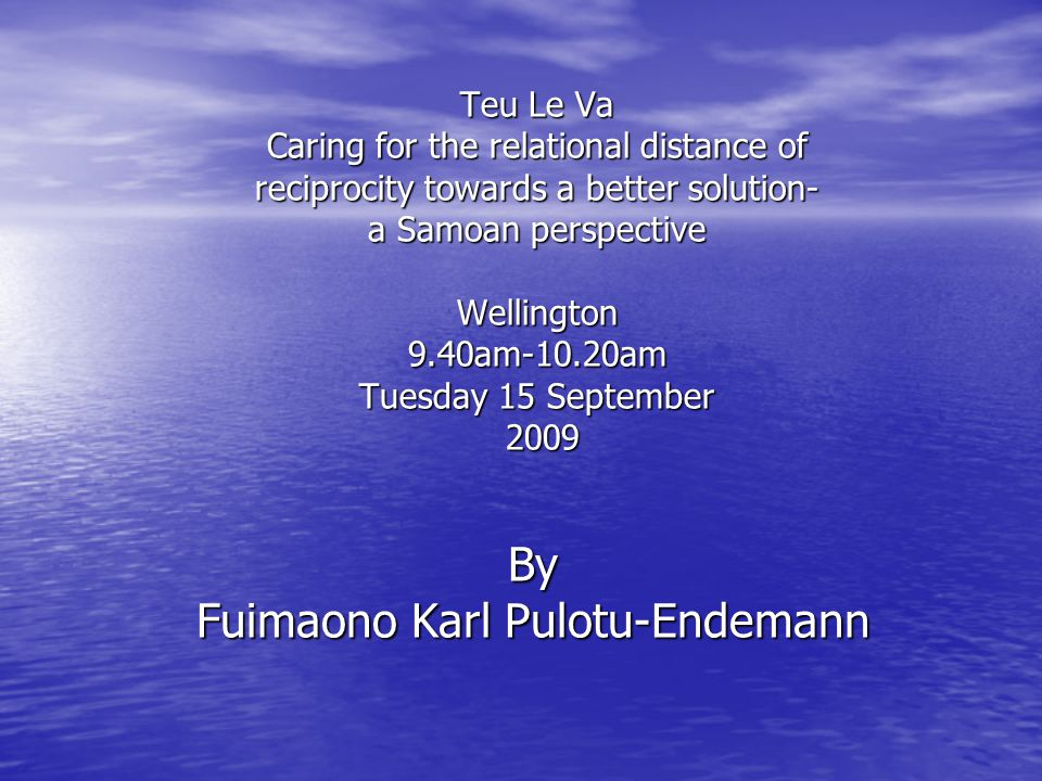 Teu Le Va Caring for the relational distance of reciprocity towards a better solution- a Samoan perspective Wellington 9.40am-10.20am Tuesday 15 September 2009 By Fuimaono Karl Pulotu-Endemann