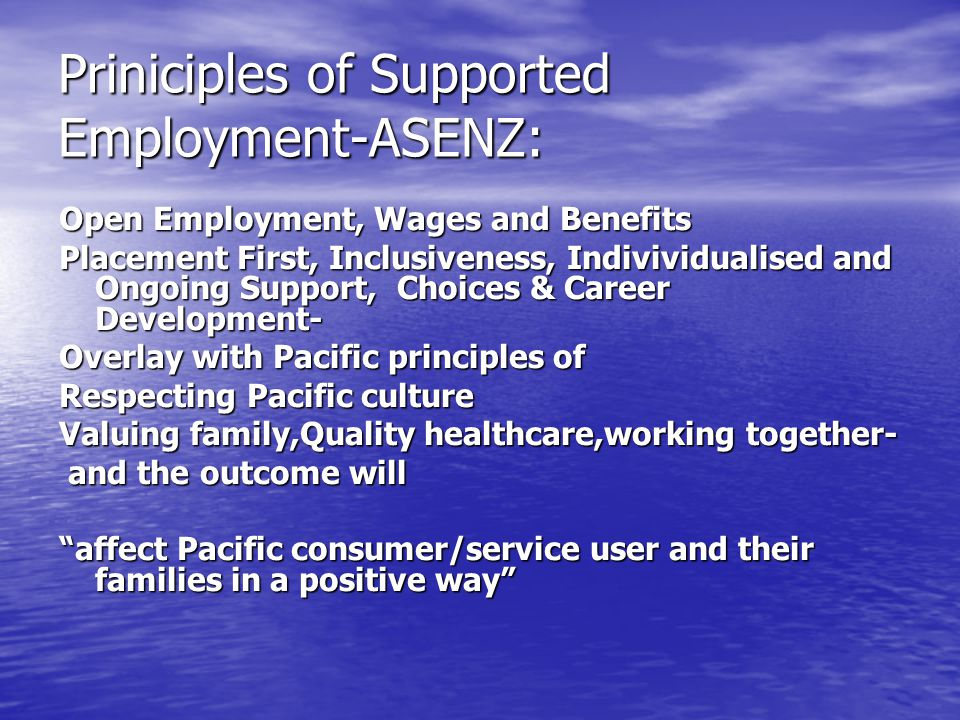 Priniciples of Supported Employment-ASENZ: Open Employment, Wages and Benefits Placement First, Inclusiveness, Indivividualised and Ongoing Support, Choices & Career Development- Overlay with Pacific principles of Respecting Pacific culture Valuing family,Quality healthcare,working together- and the outcome will and the outcome will affect Pacific consumer/service user and their families in a positive way