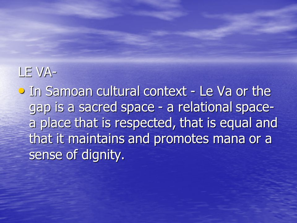 LE VA- In Samoan cultural context - Le Va or the gap is a sacred space - a relational space- a place that is respected, that is equal and that it maintains and promotes mana or a sense of dignity.