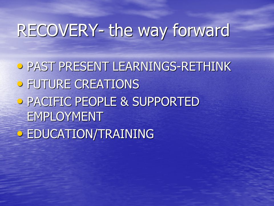RECOVERY- the way forward PAST PRESENT LEARNINGS-RETHINK PAST PRESENT LEARNINGS-RETHINK FUTURE CREATIONS FUTURE CREATIONS PACIFIC PEOPLE & SUPPORTED EMPLOYMENT PACIFIC PEOPLE & SUPPORTED EMPLOYMENT EDUCATION/TRAINING EDUCATION/TRAINING