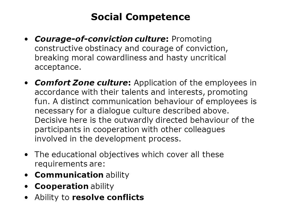 Social Competence A successful integrated product design is based on a goal-oriented and innovative culture of dialogue in enterprises with the following kinds: Problem-solving culture: Seeing problems as a chance and challenge to think of possibilities instead of difficulties Constructive error culture: Solving conflicts co- operatively, analysing causes, initiating perspective variation Creative culture: Promoting flexibility in thinking, creating bases for cross-functional thinking, imagination, creativity and inventive chaos Fractal culture: Employees as responsible, self- controlling, closed-loop control systems in the product development process