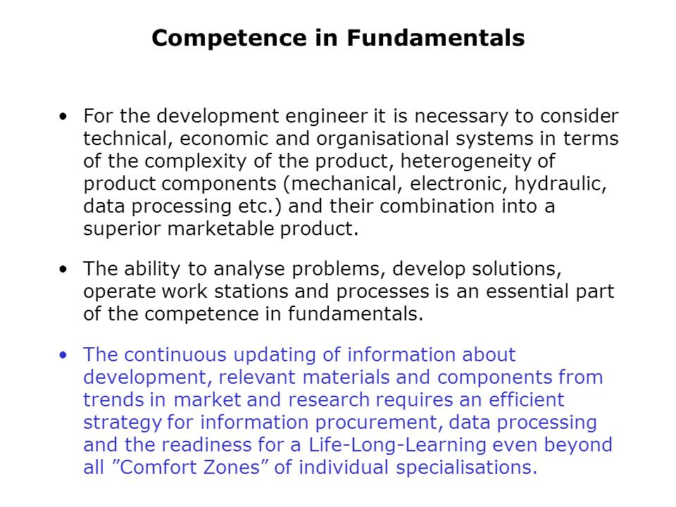 The education objectives can be structured as follows according to the core competencies required for development engineers: Competence in Fundamentals The traditional university education provides a broad fundamental engineering knowledge and offers discipline specialisations.