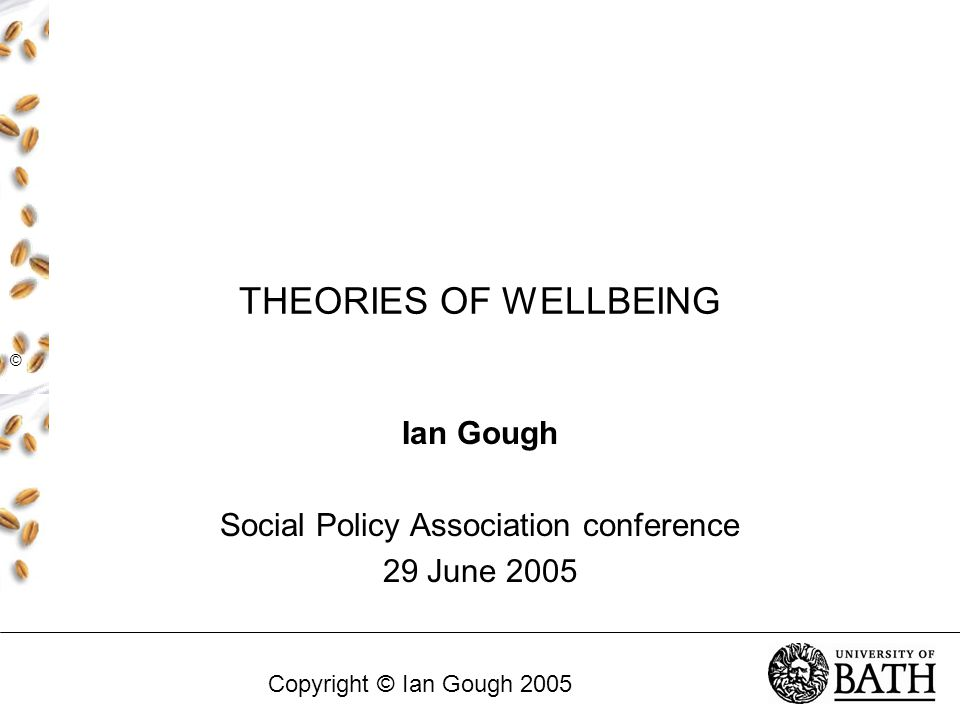 THEORIES OF WELLBEING Ian Gough Social Policy Association conference 29 June 2005 © Copyright © Ian Gough 2005