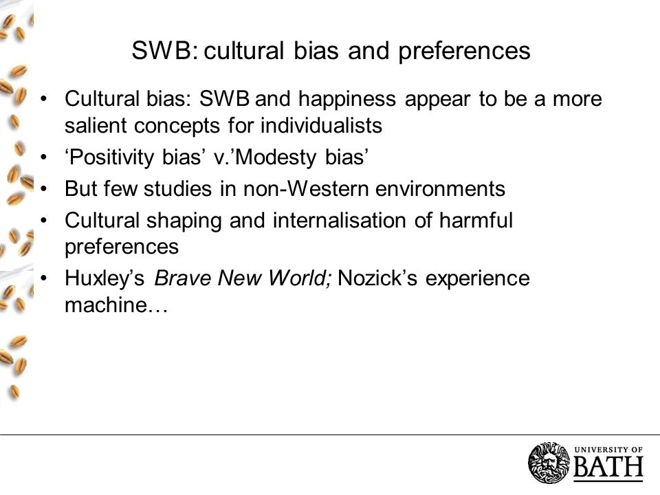 SWB: cultural bias and preferences Cultural bias: SWB and happiness appear to be a more salient concepts for individualists 'Positivity bias' v.'Modesty bias' But few studies in non-Western environments Cultural shaping and internalisation of harmful preferences Huxley's Brave New World; Nozick's experience machine…