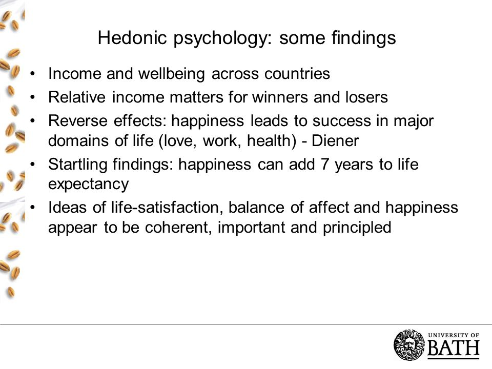 Hedonic psychology: some findings Income and wellbeing across countries Relative income matters for winners and losers Reverse effects: happiness leads to success in major domains of life (love, work, health) - Diener Startling findings: happiness can add 7 years to life expectancy Ideas of life-satisfaction, balance of affect and happiness appear to be coherent, important and principled