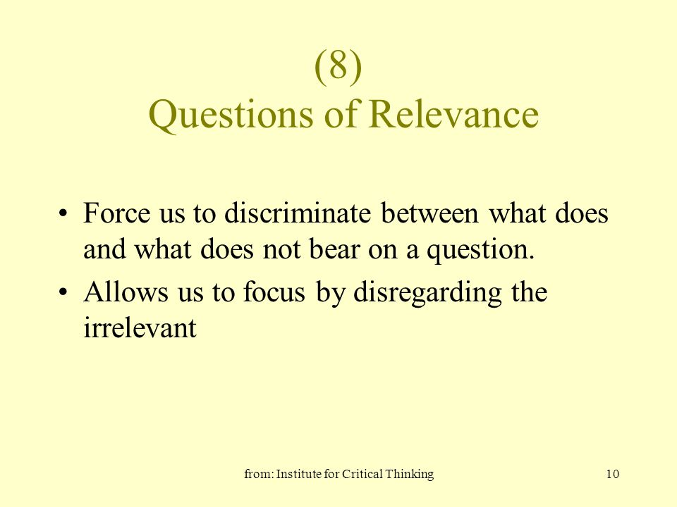 from: Institute for Critical Thinking10 (8) Questions of Relevance Force us to discriminate between what does and what does not bear on a question.