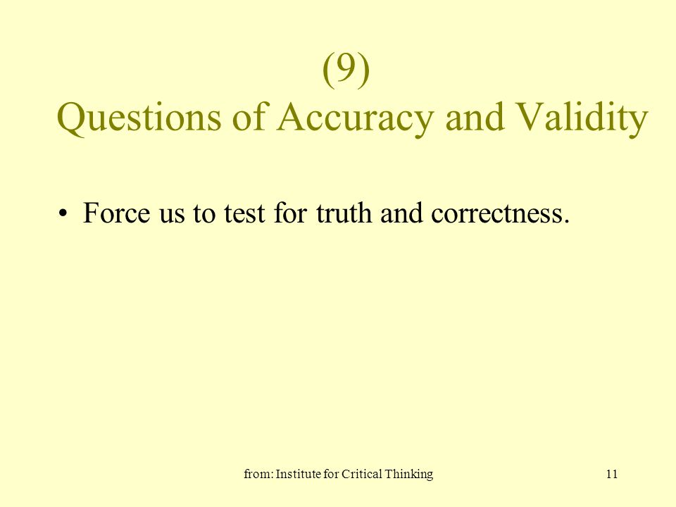 from: Institute for Critical Thinking11 (9) Questions of Accuracy and Validity Force us to test for truth and correctness.
